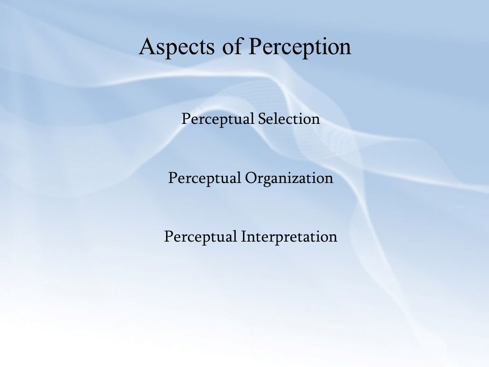 Aspects of Perception Perceptual Selection Perceptual Organization