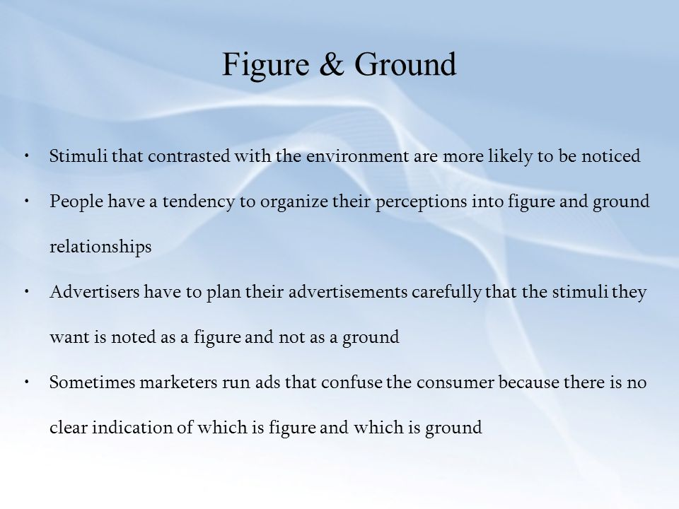 Figure & Ground Stimuli that contrasted with the environment are more likely to be noticed.