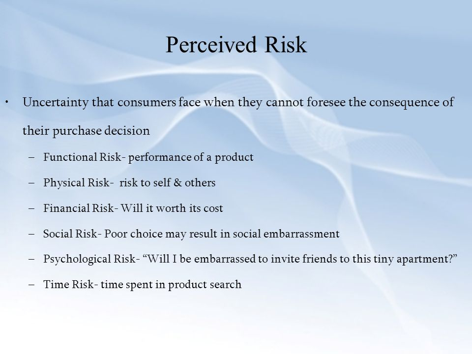 Perceived Risk Uncertainty that consumers face when they cannot foresee the consequence of their purchase decision.