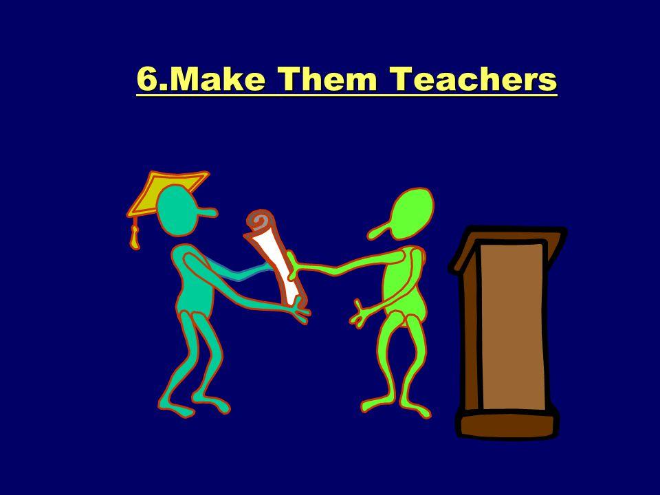 6.Make Them Teachers