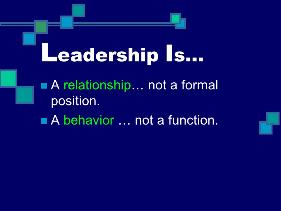 Leadership Is… A relationship… not a formal position.