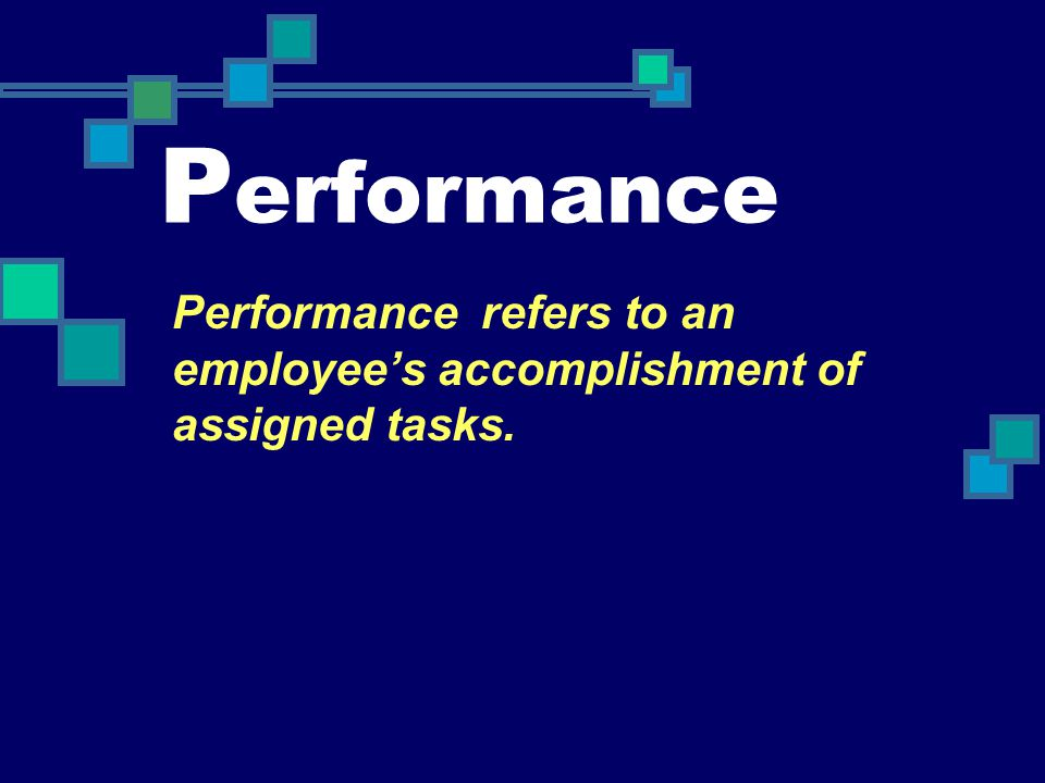 Performance Performance refers to an employee's accomplishment of assigned tasks.