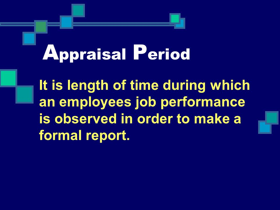 Appraisal Period It is length of time during which an employees job performance is observed in order to make a formal report.