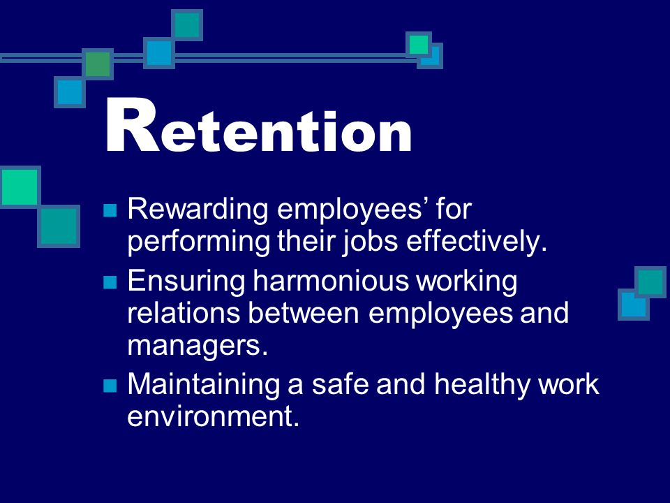 Retention Rewarding employees' for performing their jobs effectively.