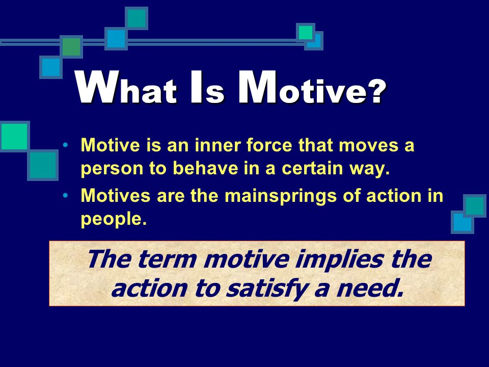 The term motive implies the action to satisfy a need.