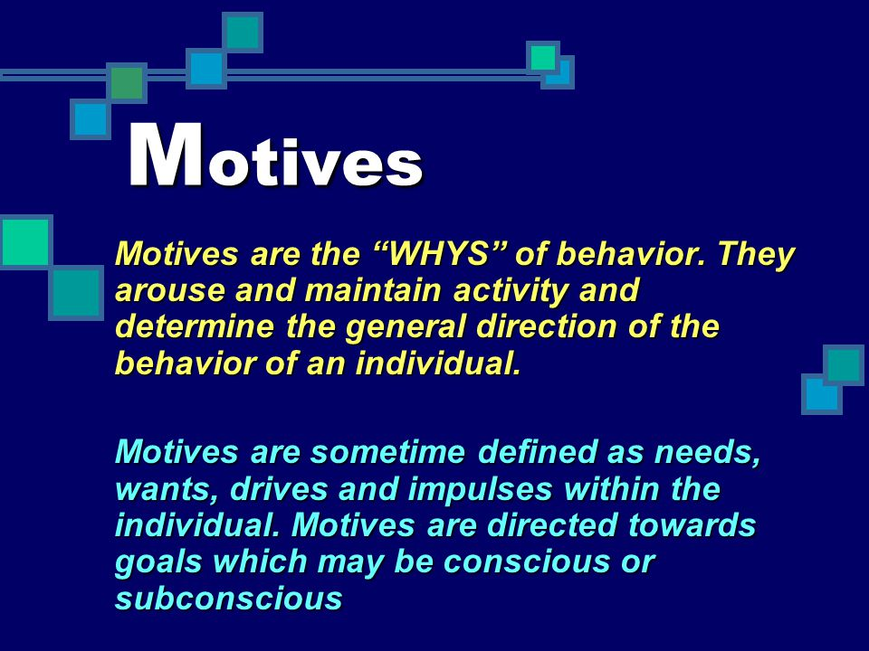 Motives Motives are the WHYS of behavior. They arouse and maintain activity and determine the general direction of the behavior of an individual.