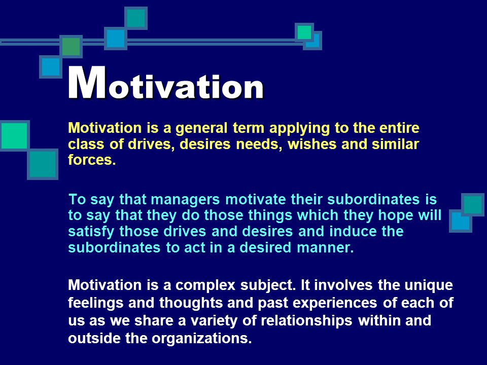 Motivation Motivation is a general term applying to the entire class of drives, desires needs, wishes and similar forces.