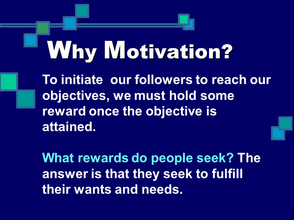 Why Motivation To initiate our followers to reach our objectives, we must hold some reward once the objective is attained.