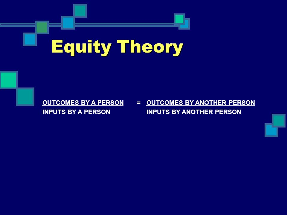 Equity Theory OUTCOMES BY A PERSON = OUTCOMES BY ANOTHER PERSON