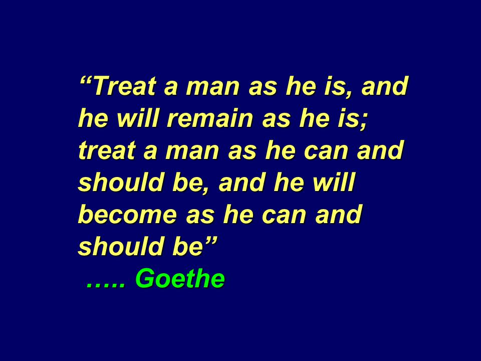 Treat a man as he is, and he will remain as he is; treat a man as he can and should be, and he will become as he can and should be …..