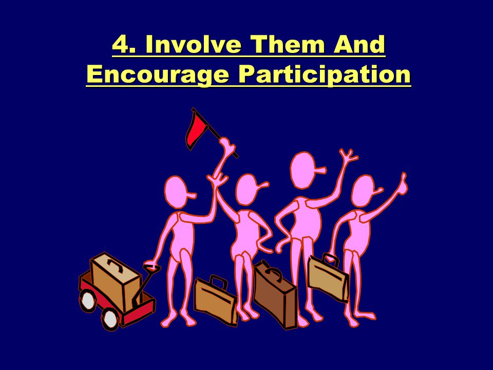 4. Involve Them And Encourage Participation
