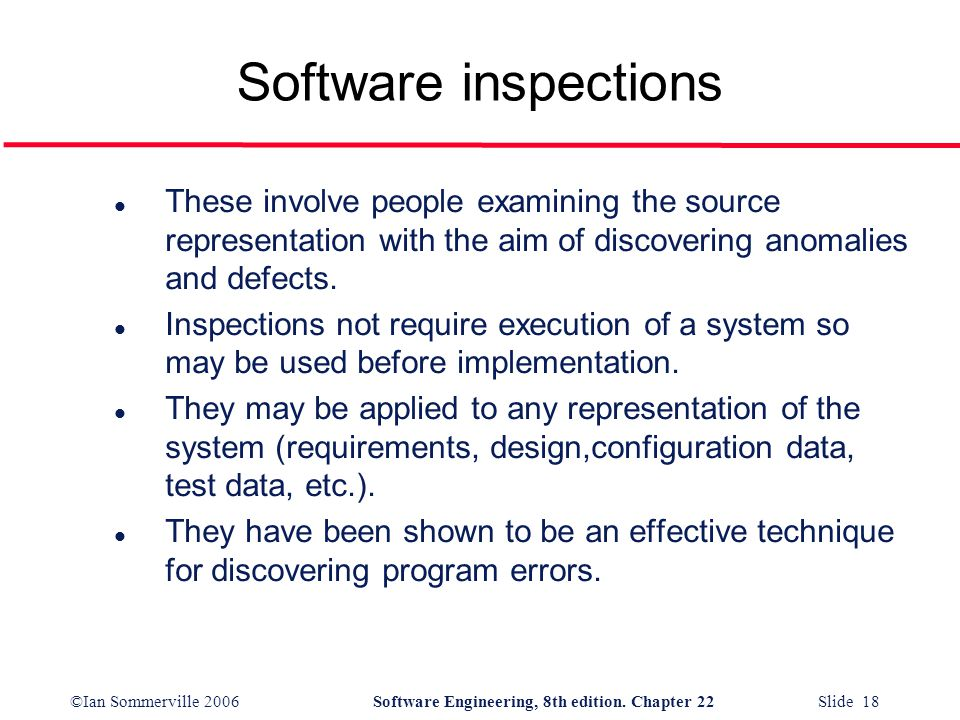Software inspections These involve people examining the source representation with the aim of discovering anomalies and defects.