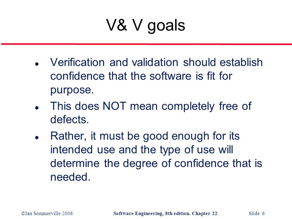 V& V goals Verification and validation should establish confidence that the software is fit for purpose.
