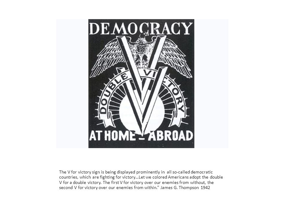The V for victory sign is being displayed prominently in all so-called democratic countries, which are fighting for victory…Let we colored Americans adopt the double V for a double victory.
