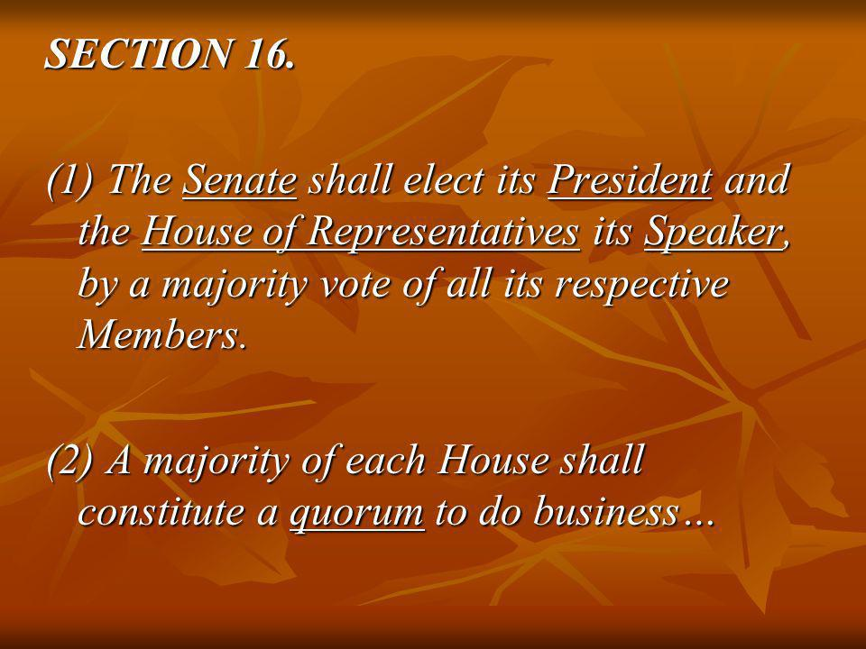 SECTION 16. (1) The Senate shall elect its President and the House of Representatives its Speaker, by a majority vote of all its respective Members.