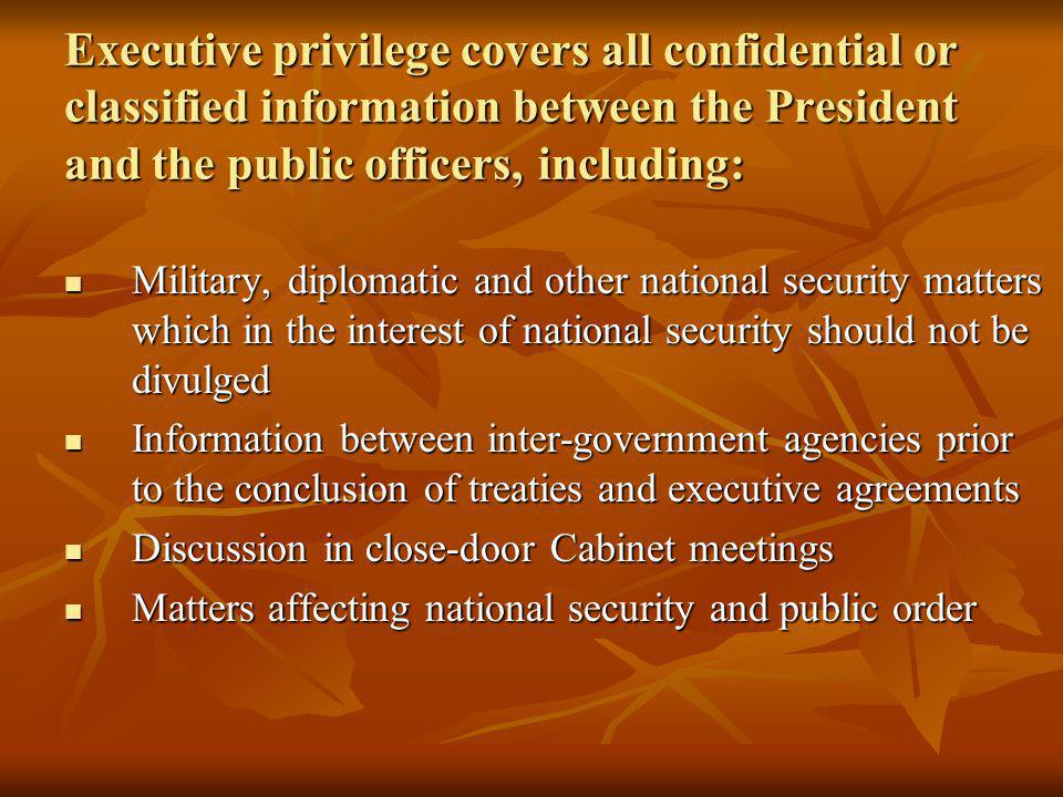 Executive privilege covers all confidential or classified information between the President and the public officers, including: