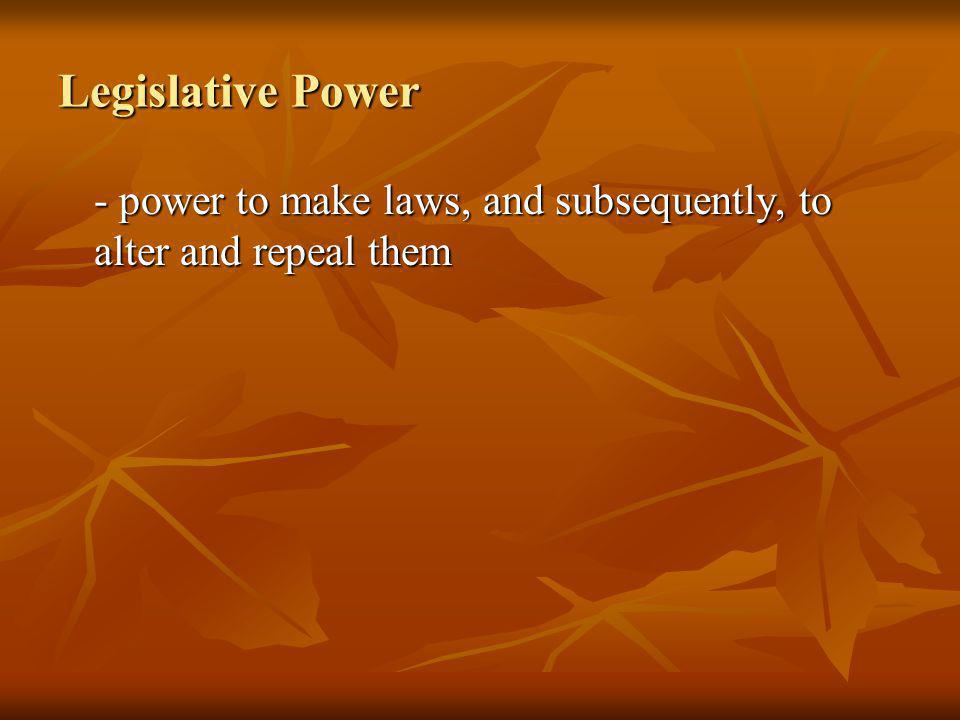 Legislative Power - power to make laws, and subsequently, to alter and repeal them