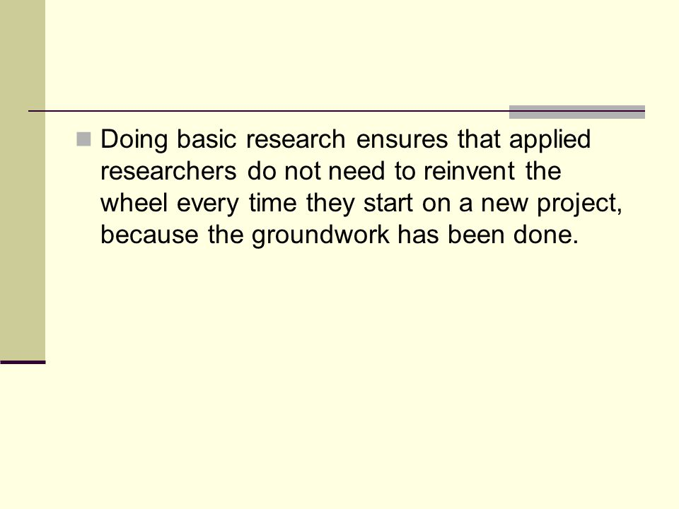 Doing basic research ensures that applied researchers do not need to reinvent the wheel every time they start on a new project, because the groundwork has been done.