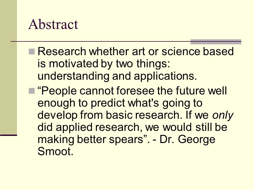 Abstract Research whether art or science based is motivated by two things: understanding and applications.
