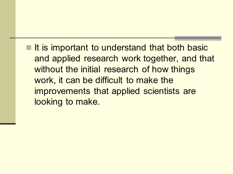 It is important to understand that both basic and applied research work together, and that without the initial research of how things work, it can be difficult to make the improvements that applied scientists are looking to make.