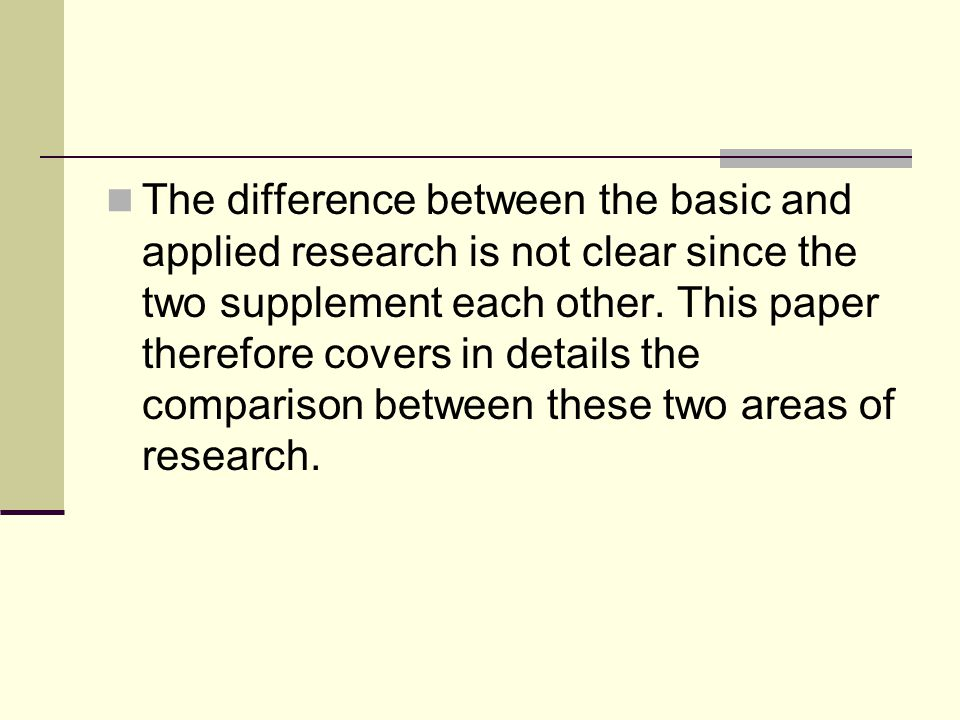 The difference between the basic and applied research is not clear since the two supplement each other.