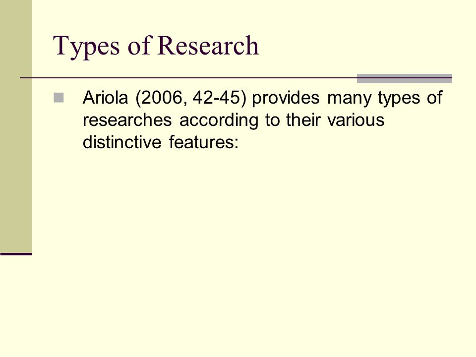 Types of Research Ariola (2006, 42-45) provides many types of researches according to their various distinctive features: