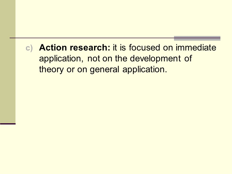 Action research: it is focused on immediate application, not on the development of theory or on general application.