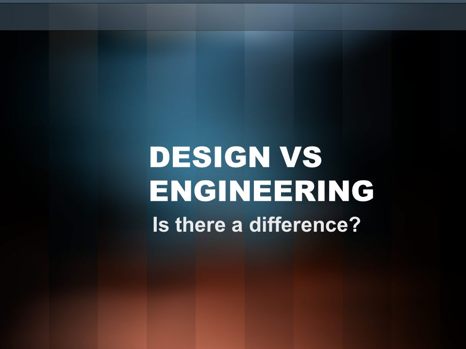 DESIGN VS ENGINEERING Is there a difference