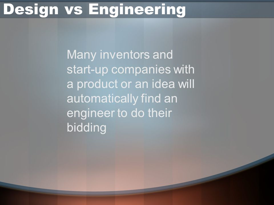 Design vs Engineering Many inventors and start-up companies with a product or an idea will automatically find an engineer to do their bidding.