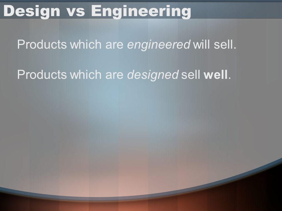 Design vs Engineering Products which are engineered will sell.