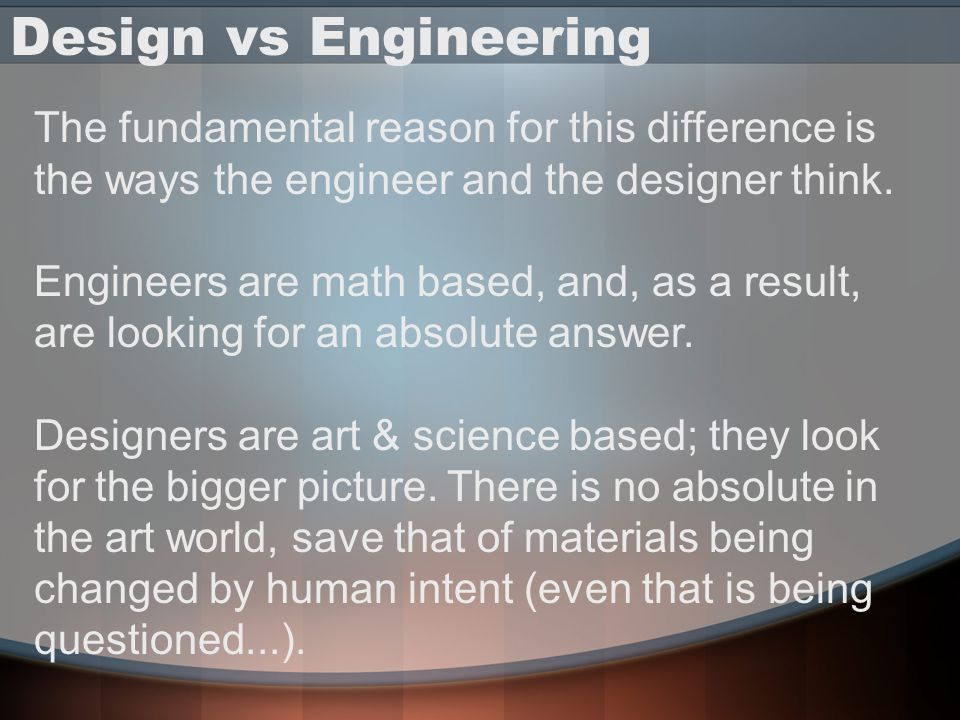 Design vs Engineering The fundamental reason for this difference is the ways the engineer and the designer think.