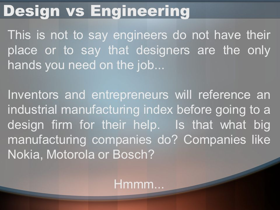 Design vs Engineering This is not to say engineers do not have their place or to say that designers are the only hands you need on the job...