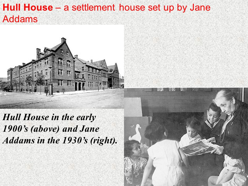 Hull House – a settlement house set up by Jane Addams