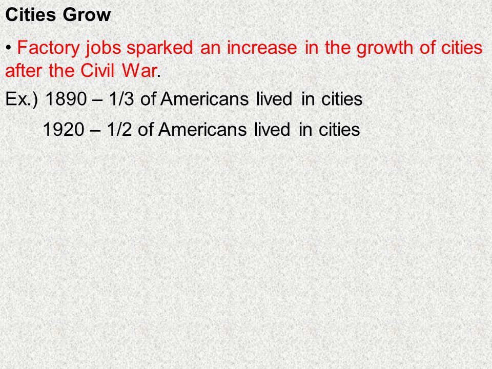Cities Grow Factory jobs sparked an increase in the growth of cities after the Civil War. Ex.) 1890 – 1/3 of Americans lived in cities.