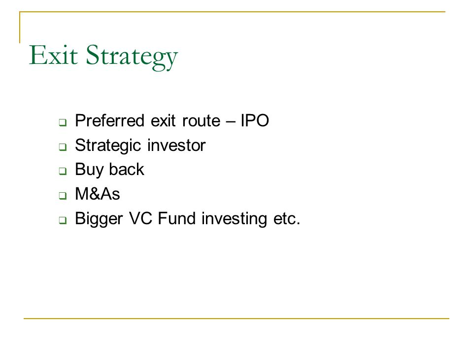 Exit Strategy Preferred exit route – IPO Strategic investor Buy back