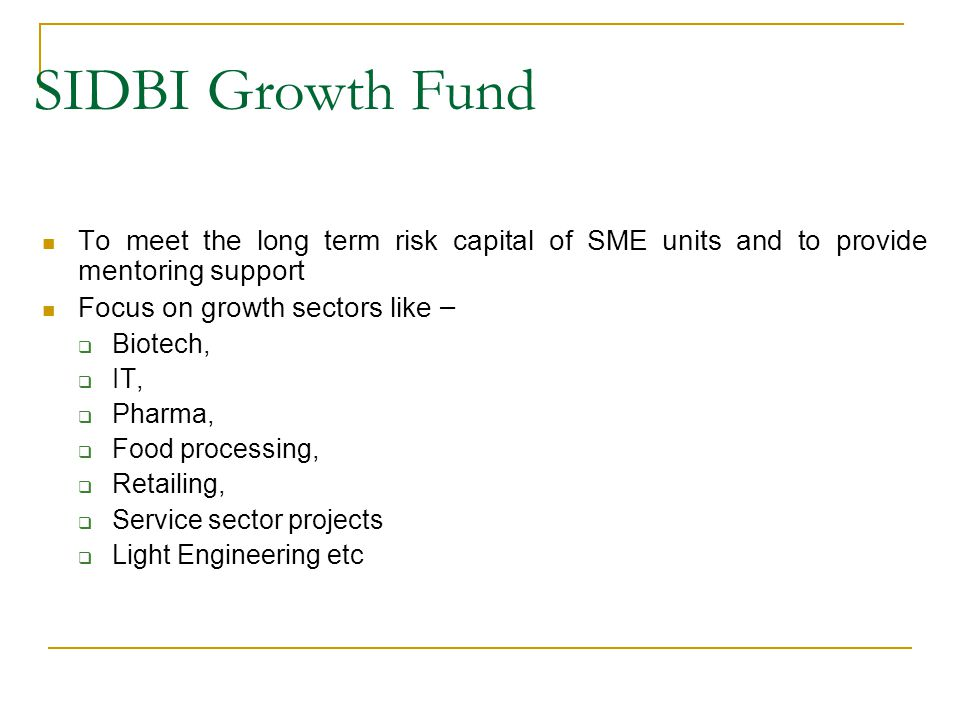SIDBI Growth Fund To meet the long term risk capital of SME units and to provide mentoring support.