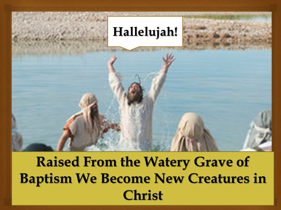 Hallelujah! Raised From the Watery Grave of Baptism We Become New Creatures in Christ