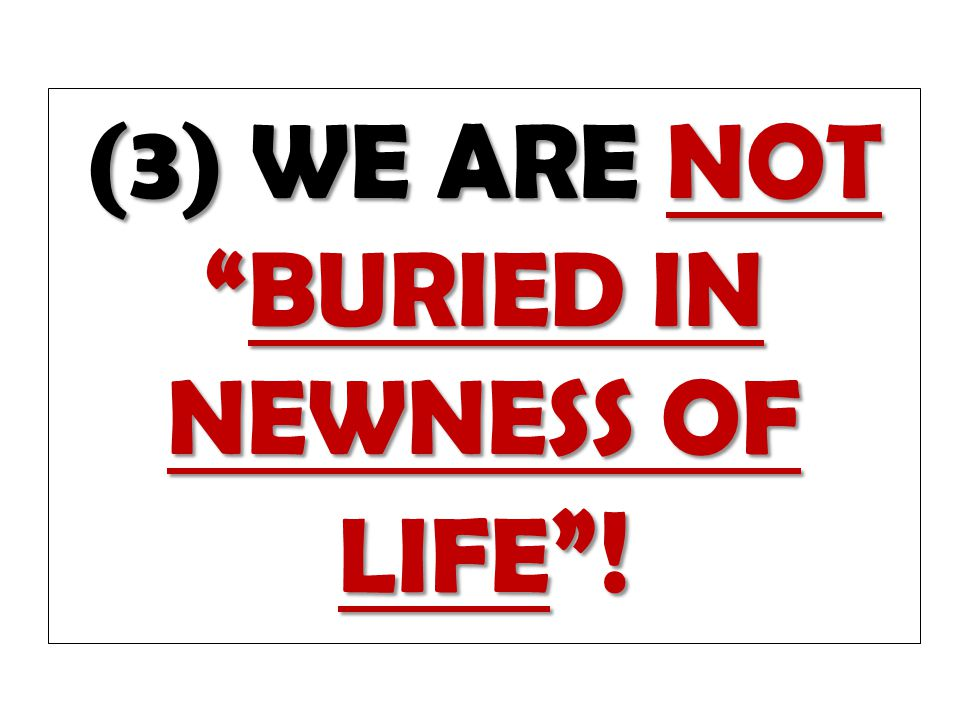(3) WE ARE NOT BURIED IN NEWNESS OF LIFE !