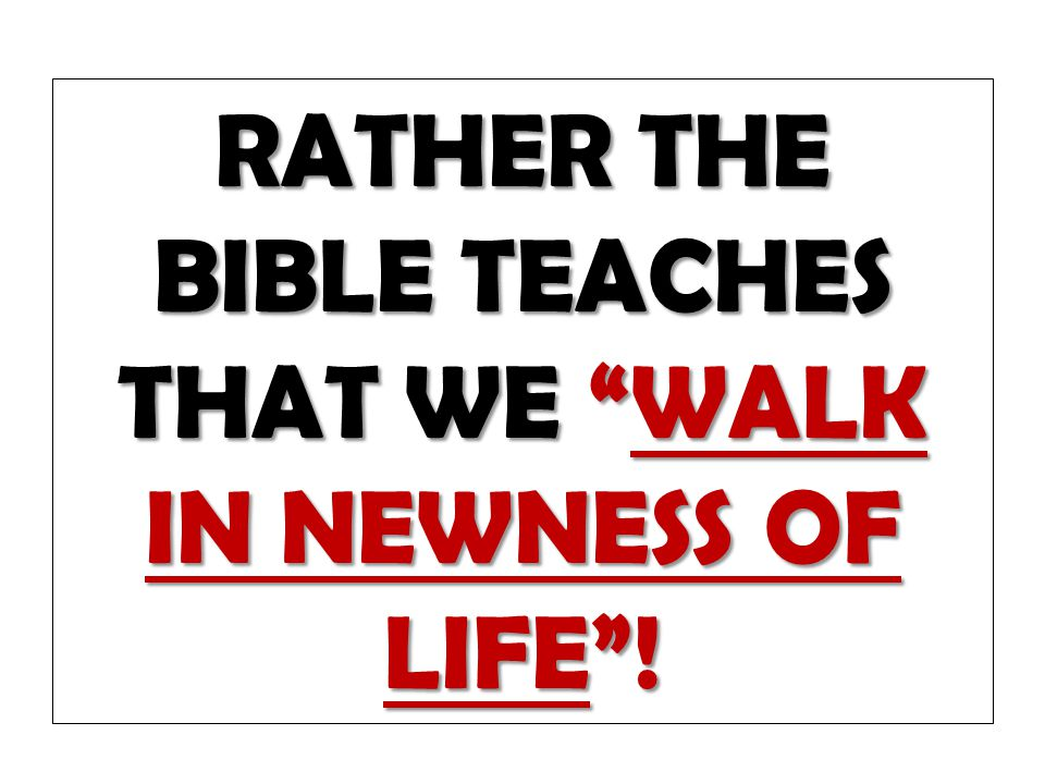 RATHER THE BIBLE TEACHES THAT WE WALK IN NEWNESS OF LIFE !