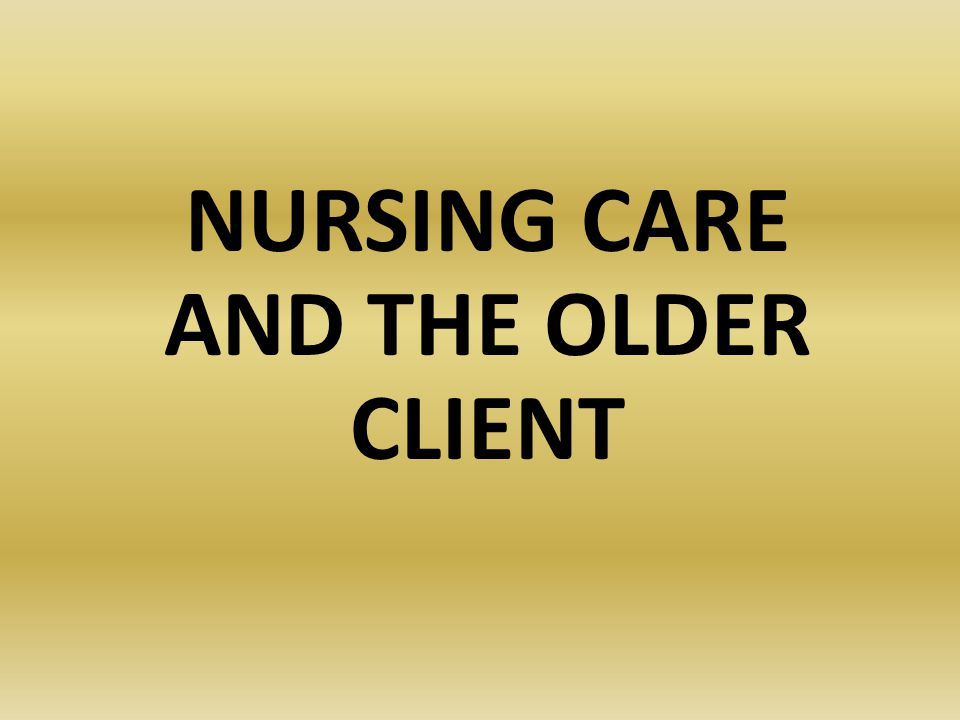 NURSING CARE AND THE OLDER CLIENT