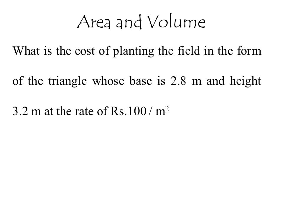 Area and Volume What is the cost of planting the field in the form of the triangle whose base is 2.8 m and height 3.2 m at the rate of Rs.100 / m2.