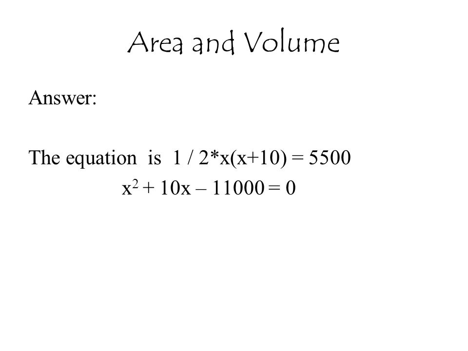 Area and Volume Answer: The equation is 1 / 2*x(x+10) = 5500