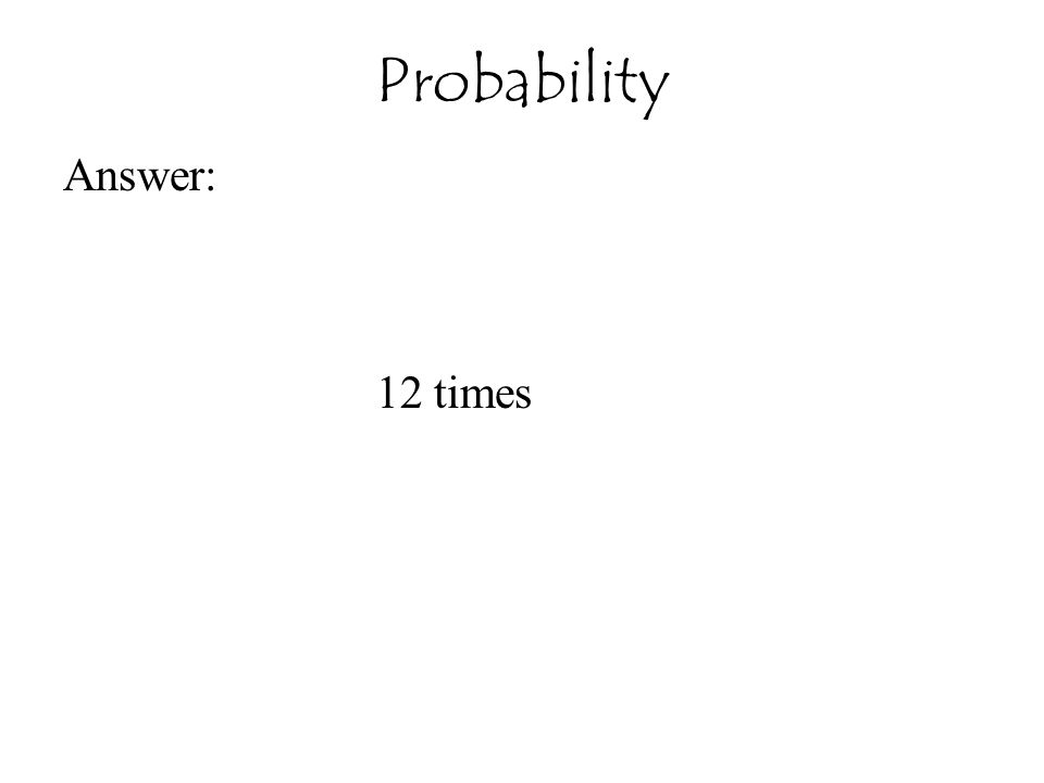 Probability Answer: 12 times