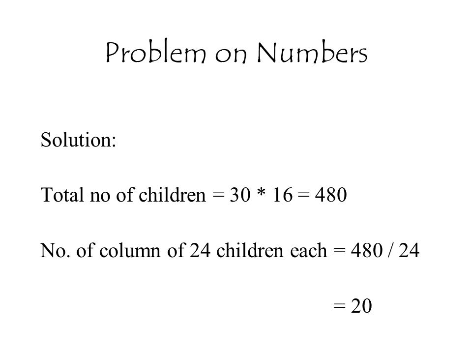 Problem on Numbers Solution: Total no of children = 30 * 16 = 480