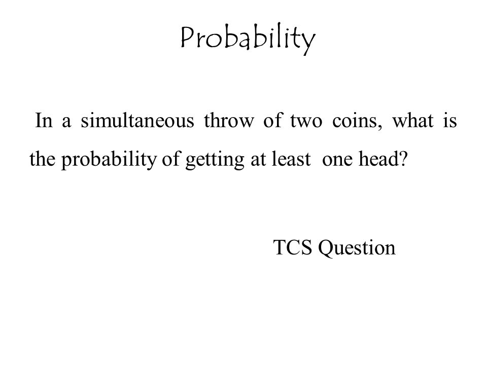 Probability In a simultaneous throw of two coins, what is the probability of getting at least one head