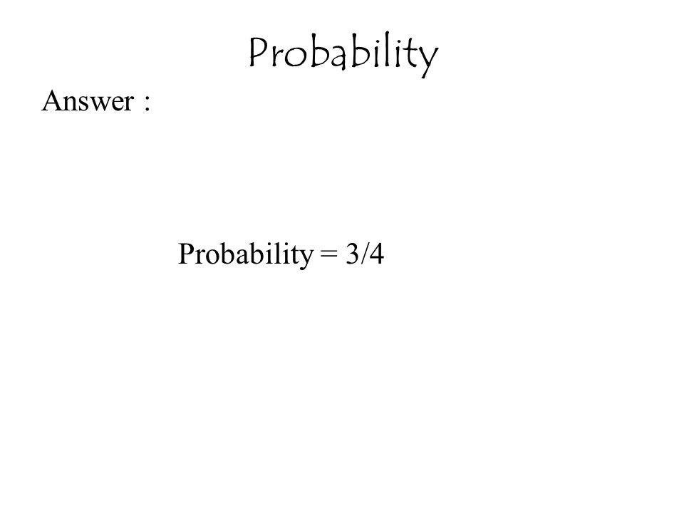 Probability Answer : Probability = 3/4