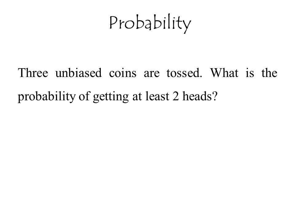 Probability Three unbiased coins are tossed. What is the probability of getting at least 2 heads