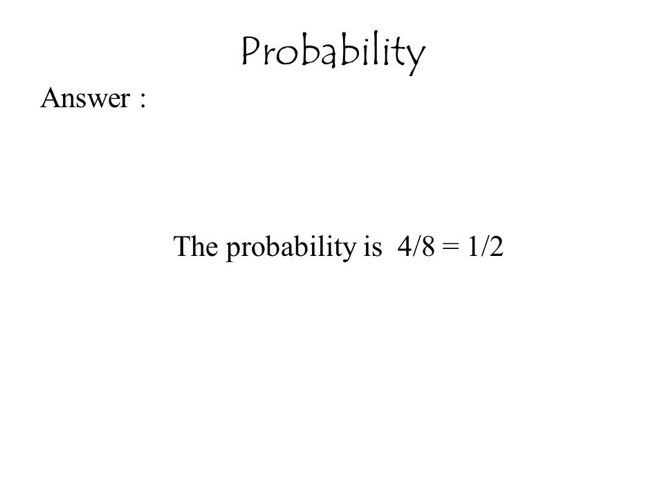 Probability Answer : The probability is 4/8 = 1/2