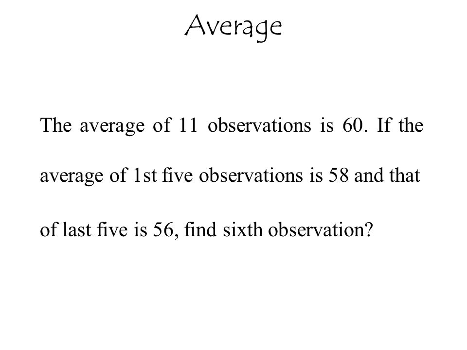 Average The average of 11 observations is 60. If the average of 1st five observations is 58 and that.