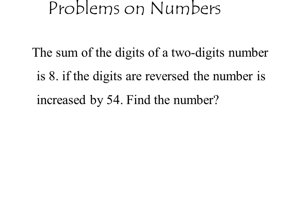 Problems on Numbers The sum of the digits of a two-digits number is 8.